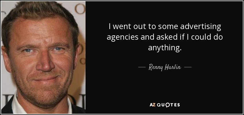 I went out to some advertising agencies and asked if I could do anything. - Renny Harlin
