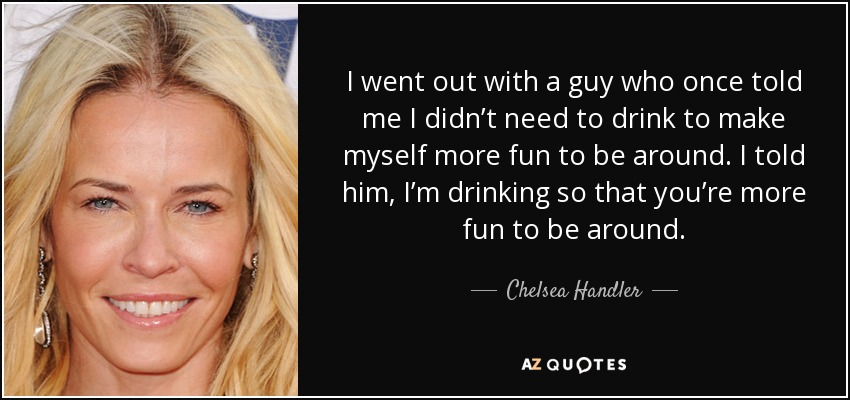 I went out with a guy who once told me I didn't need to drink to make myself more fun to be around. I told him, I'm drinking so that you're more fun to be around. - Chelsea Handler