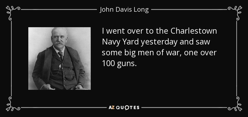 I went over to the Charlestown Navy Yard yesterday and saw some big men of war, one over 100 guns. - John Davis Long