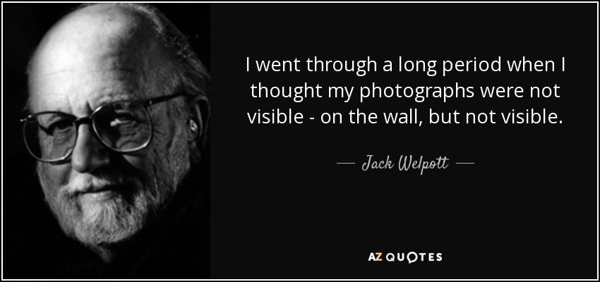 I went through a long period when I thought my photographs were not visible - on the wall, but not visible. - Jack Welpott