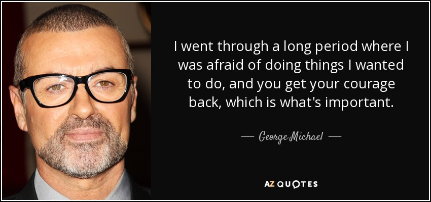 I went through a long period where I was afraid of doing things I wanted to do, and you get your courage back, which is what's important. - George Michael