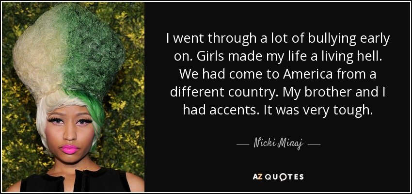 I went through a lot of bullying early on. Girls made my life a living hell. We had come to America from a different country. My brother and I had accents. It was very tough. - Nicki Minaj