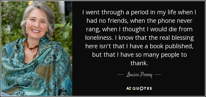 I went through a period in my life when I had no friends, when the phone never rang, when I thought I would die from loneliness. I know that the real blessing here isn't that I have a book published, but that I have so many people to thank. - Louise Penny