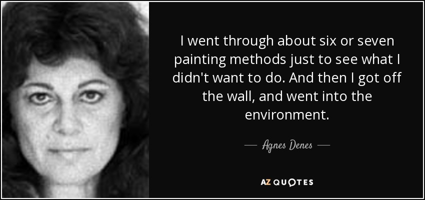 I went through about six or seven painting methods just to see what I didn't want to do. And then I got off the wall, and went into the environment. - Agnes Denes