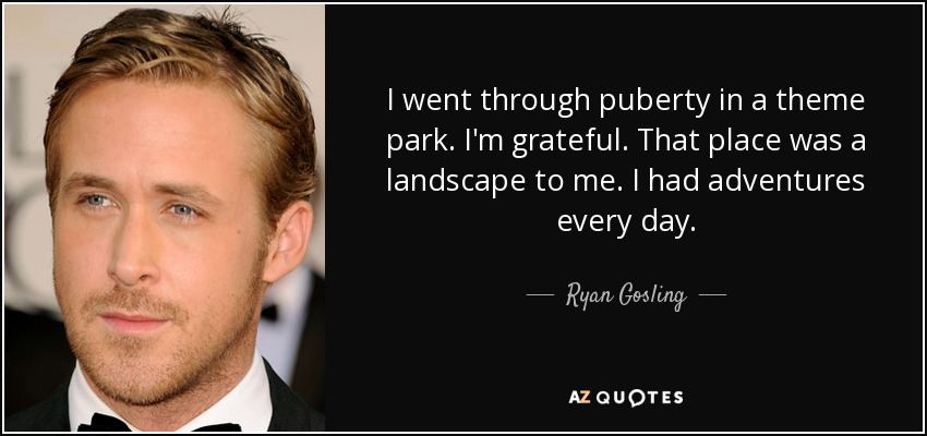 I went through puberty in a theme park. I'm grateful. That place was a landscape to me. I had adventures every day. - Ryan Gosling