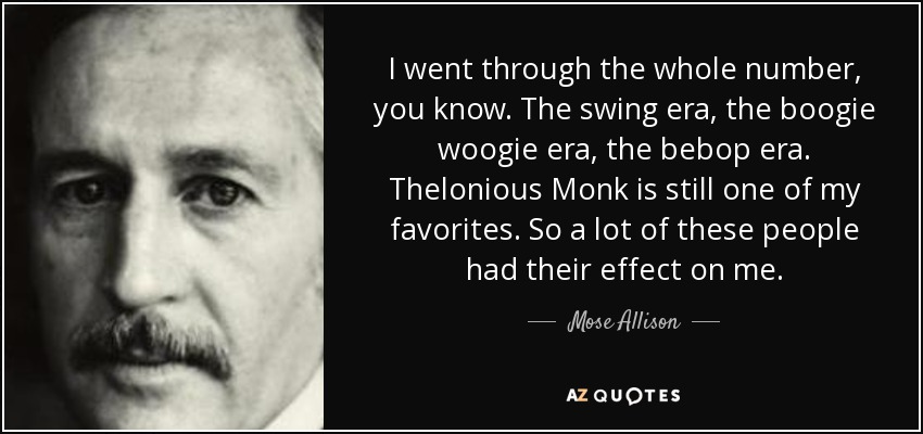 I went through the whole number, you know. The swing era, the boogie woogie era, the bebop era. Thelonious Monk is still one of my favorites. So a lot of these people had their effect on me. - Mose Allison