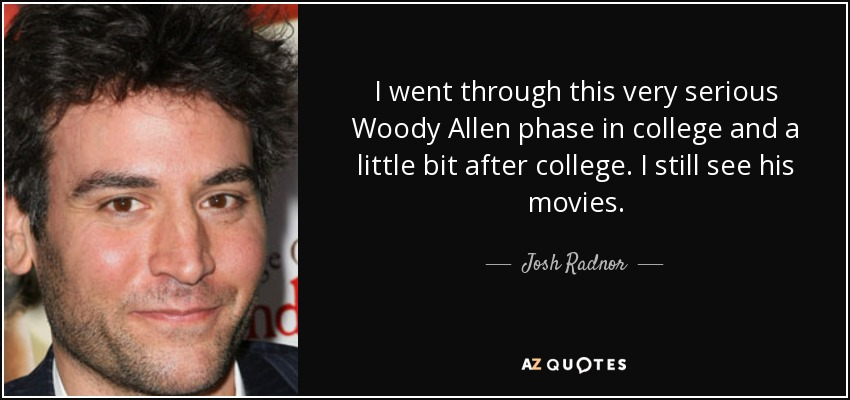 I went through this very serious Woody Allen phase in college and a little bit after college. I still see his movies. - Josh Radnor