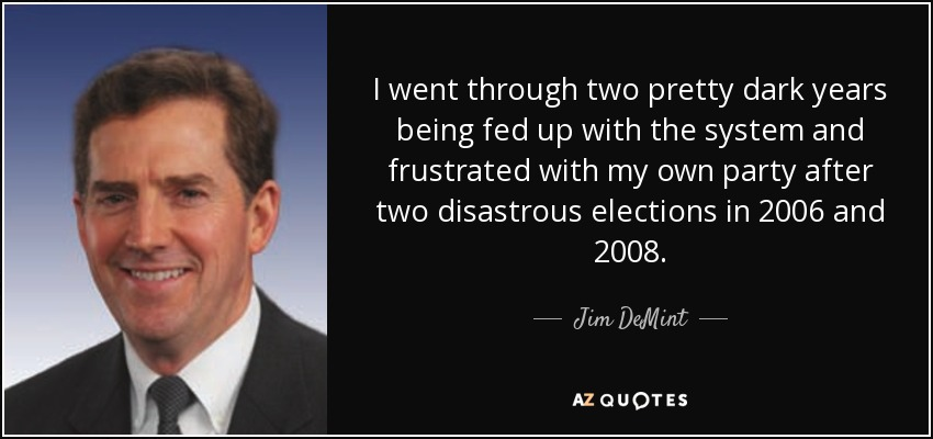 I went through two pretty dark years being fed up with the system and frustrated with my own party after two disastrous elections in 2006 and 2008. - Jim DeMint