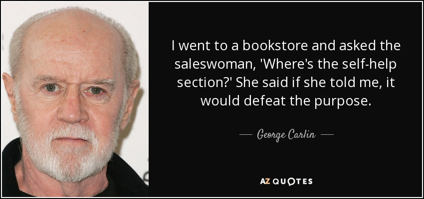 I went to a bookstore and asked the saleswoman, 'Where's the self-help section?' She said if she told me, it would defeat the purpose. - George Carlin