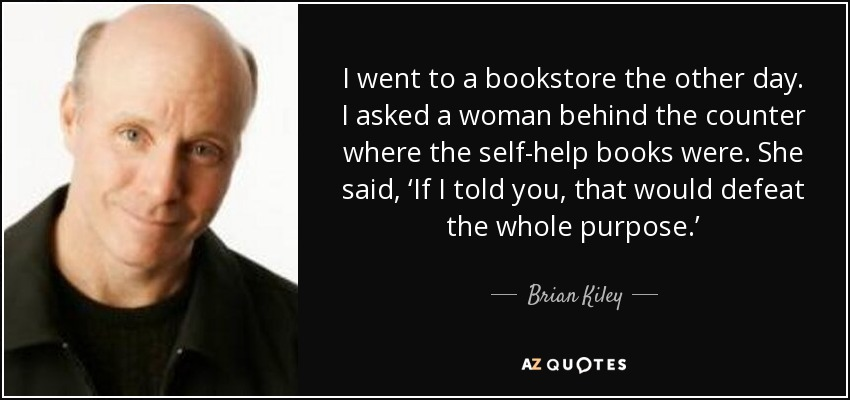 I went to a bookstore the other day. I asked a woman behind the counter where the self-help books were. She said, 'If I told you, that would defeat the whole purpose.' - Brian Kiley