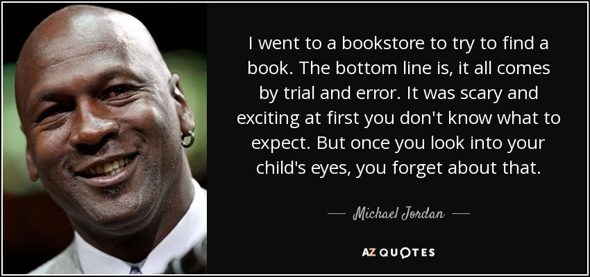 I went to a bookstore to try to find a book. The bottom line is, it all comes by trial and error. It was scary and exciting at first you don't know what to expect. But once you look into your child's eyes, you forget about that. - Michael Jordan