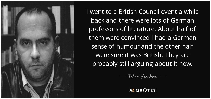 I went to a British Council event a while back and there were lots of German professors of literature. About half of them were convinced I had a German sense of humour and the other half were sure it was British. They are probably still arguing about it now. - Tibor Fischer