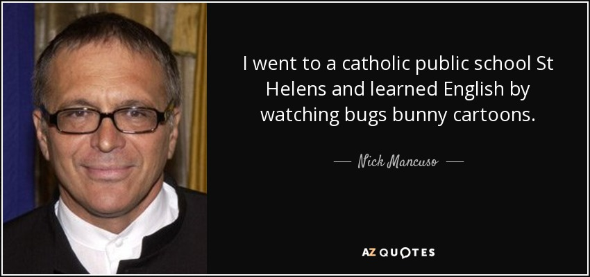 I went to a catholic public school St Helens and learned English by watching bugs bunny cartoons. - Nick Mancuso