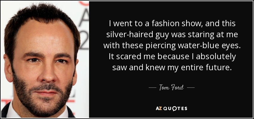 I went to a fashion show, and this silver-haired guy was staring at me with these piercing water-blue eyes. It scared me because I absolutely saw and knew my entire future. - Tom Ford