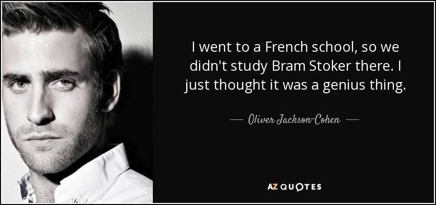 I went to a French school, so we didn't study Bram Stoker there. I just thought it was a genius thing. - Oliver Jackson-Cohen
