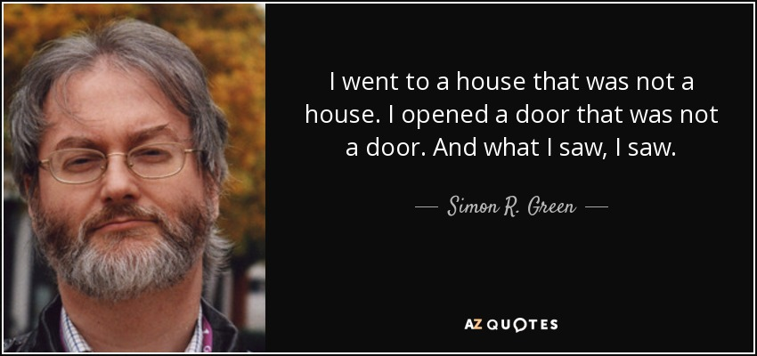 I went to a house that was not a house. I opened a door that was not a door. And what I saw, I saw. - Simon R. Green