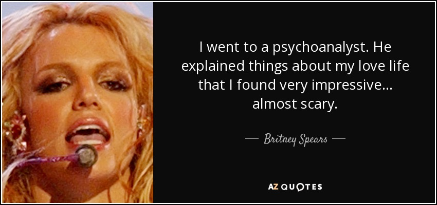 I went to a psychoanalyst. He explained things about my love life that I found very impressive... almost scary. - Britney Spears