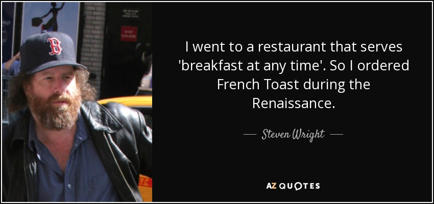 I went to a restaurant that serves 'breakfast at any time'. So I ordered French Toast during the Renaissance. - Steven Wright