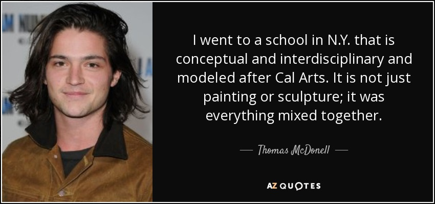 I went to a school in N.Y. that is conceptual and interdisciplinary and modeled after Cal Arts. It is not just painting or sculpture; it was everything mixed together. - Thomas McDonell