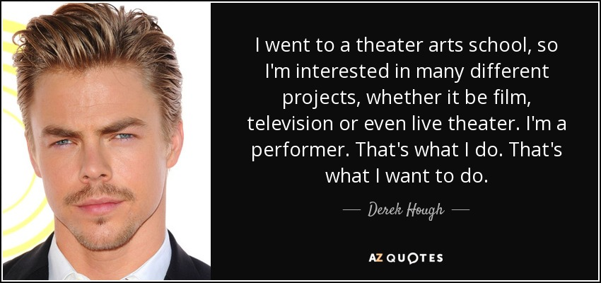 I went to a theater arts school, so I'm interested in many different projects, whether it be film, television or even live theater. I'm a performer. That's what I do. That's what I want to do. - Derek Hough