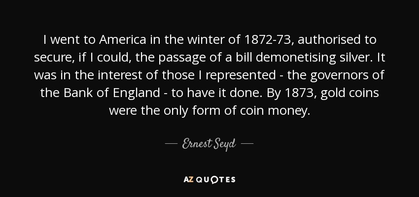 I went to America in the winter of 1872-73, authorised to secure, if I could, the passage of a bill demonetising silver. It was in the interest of those I represented - the governors of the Bank of England - to have it done. By 1873, gold coins were the only form of coin money. - Ernest Seyd