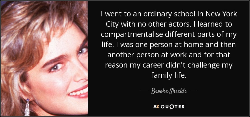 I went to an ordinary school in New York City with no other actors. I learned to compartmentalise different parts of my life. I was one person at home and then another person at work and for that reason my career didn't challenge my family life. - Brooke Shields