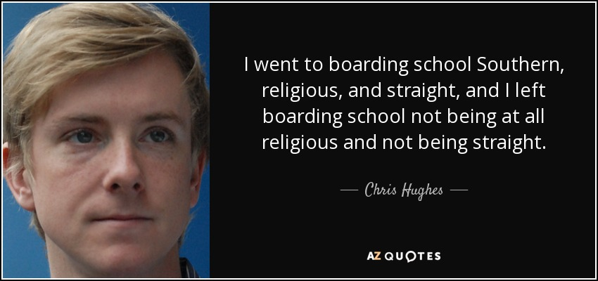I went to boarding school Southern, religious, and straight, and I left boarding school not being at all religious and not being straight. - Chris Hughes