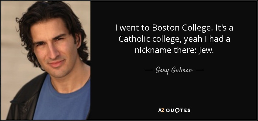 I went to Boston College. It's a Catholic college, yeah I had a nickname there: Jew. - Gary Gulman