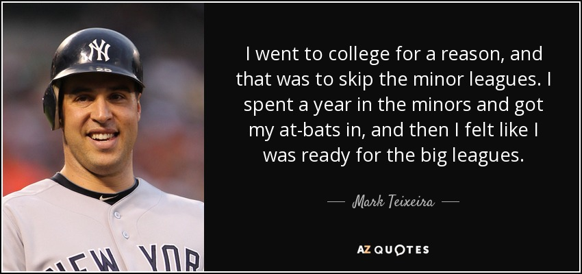I went to college for a reason, and that was to skip the minor leagues. I spent a year in the minors and got my at-bats in, and then I felt like I was ready for the big leagues. - Mark Teixeira