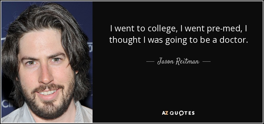 I went to college, I went pre-med, I thought I was going to be a doctor. - Jason Reitman