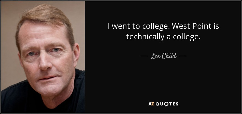 I went to college. West Point is technically a college. - Lee Child