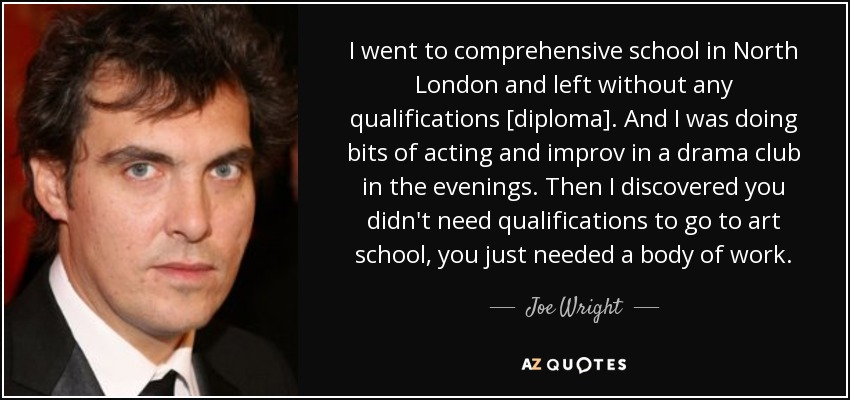 I went to comprehensive school in North London and left without any qualifications [diploma]. And I was doing bits of acting and improv in a drama club in the evenings. Then I discovered you didn't need qualifications to go to art school, you just needed a body of work. - Joe Wright
