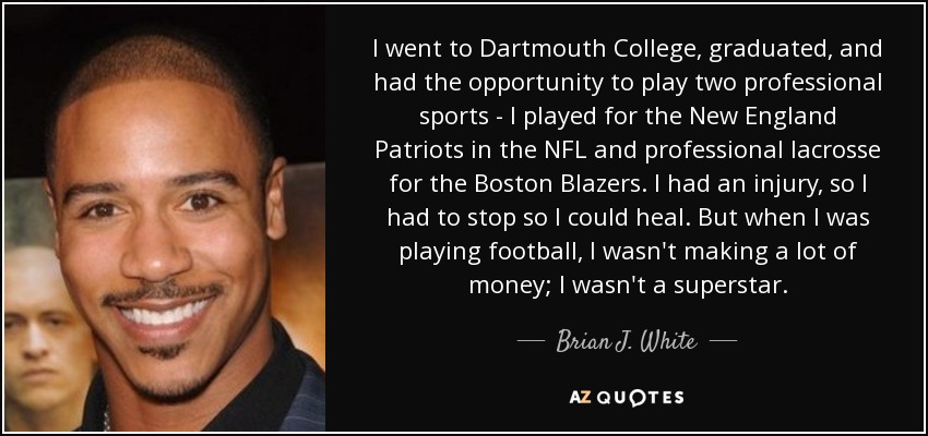 I went to Dartmouth College, graduated, and had the opportunity to play two professional sports - I played for the New England Patriots in the NFL and professional lacrosse for the Boston Blazers. I had an injury, so I had to stop so I could heal. But when I was playing football, I wasn't making a lot of money; I wasn't a superstar. - Brian J. White