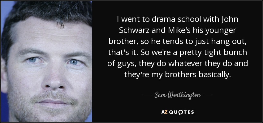 I went to drama school with John Schwarz and Mike's his younger brother, so he tends to just hang out, that's it. So we're a pretty tight bunch of guys, they do whatever they do and they're my brothers basically. - Sam Worthington