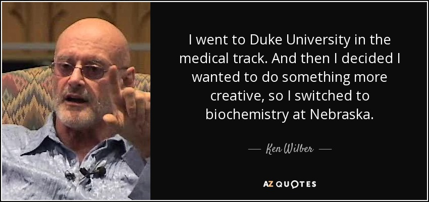 I went to Duke University in the medical track. And then I decided I wanted to do something more creative, so I switched to biochemistry at Nebraska. - Ken Wilber