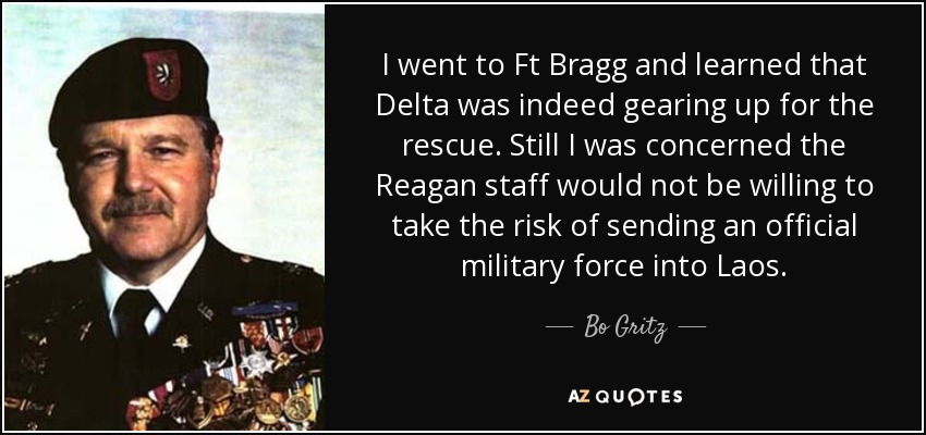I went to Ft Bragg and learned that Delta was indeed gearing up for the rescue. Still I was concerned the Reagan staff would not be willing to take the risk of sending an official military force into Laos. - Bo Gritz
