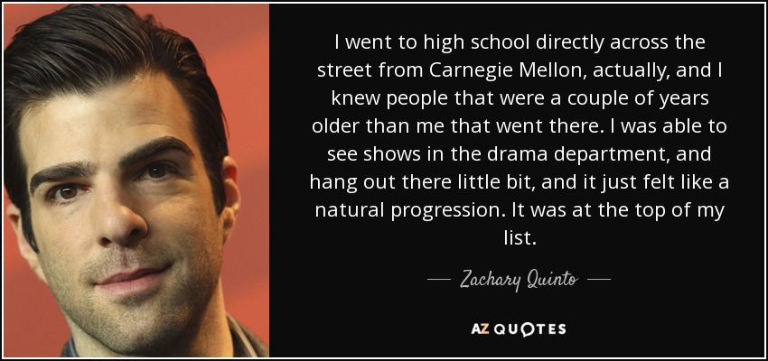 I went to high school directly across the street from Carnegie Mellon, actually, and I knew people that were a couple of years older than me that went there. I was able to see shows in the drama department, and hang out there little bit, and it just felt like a natural progression. It was at the top of my list. - Zachary Quinto