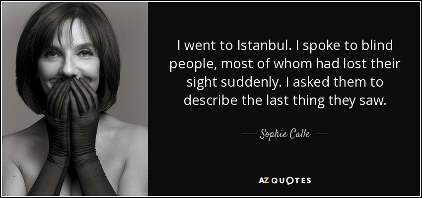 I went to Istanbul. I spoke to blind people, most of whom had lost their sight suddenly. I asked them to describe the last thing they saw. - Sophie Calle