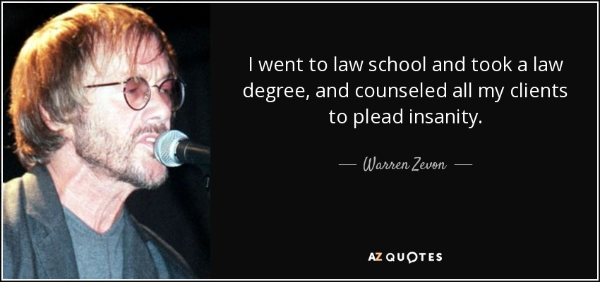 I went to law school and took a law degree, and counseled all my clients to plead insanity. - Warren Zevon