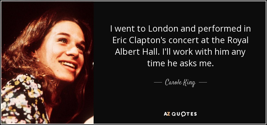 I went to London and performed in Eric Clapton's concert at the Royal Albert Hall. I'll work with him any time he asks me. - Carole King