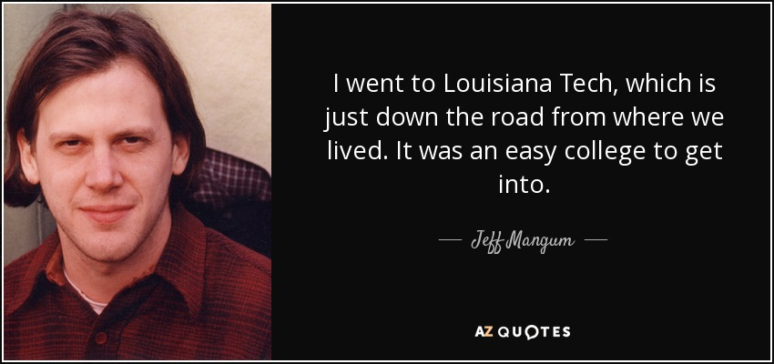 I went to Louisiana Tech, which is just down the road from where we lived. It was an easy college to get into. - Jeff Mangum