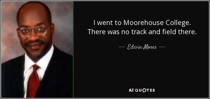 I went to Moorehouse College. There was no track and field there. - Edwin Moses