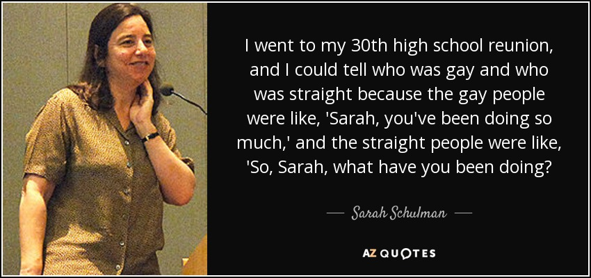 I went to my 30th high school reunion, and I could tell who was gay and who was straight because the gay people were like, 'Sarah, you've been doing so much,' and the straight people were like, 'So, Sarah, what have you been doing? - Sarah Schulman