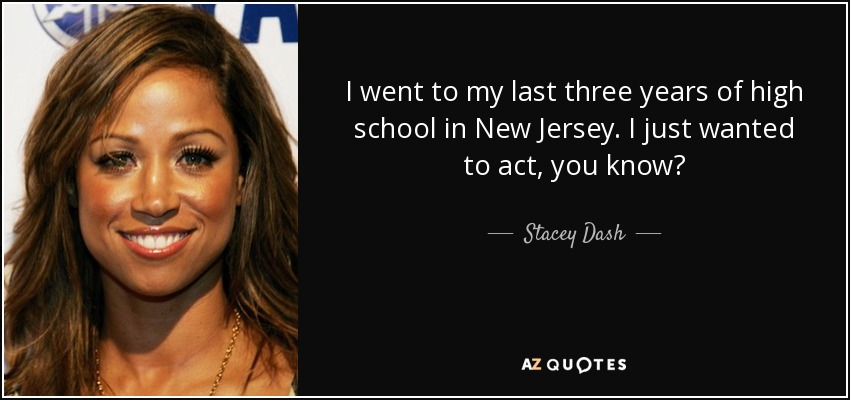 I went to my last three years of high school in New Jersey. I just wanted to act, you know? - Stacey Dash