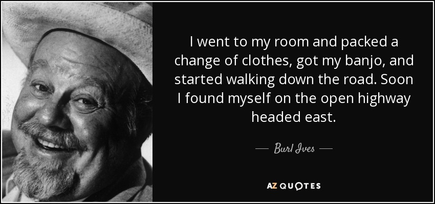 I went to my room and packed a change of clothes, got my banjo, and started walking down the road. Soon I found myself on the open highway headed east. - Burl Ives