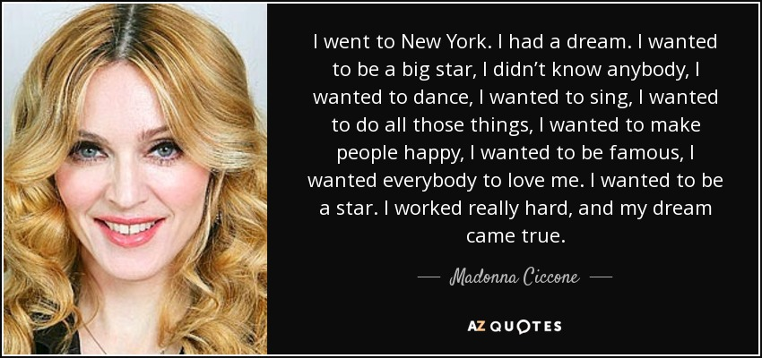I went to New York. I had a dream. I wanted to be a big star, I didn't know anybody, I wanted to dance, I wanted to sing, I wanted to do all those things, I wanted to make people happy, I wanted to be famous, I wanted everybody to love me. I wanted to be a star. I worked really hard, and my dream came true. - Madonna Ciccone