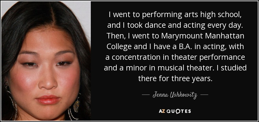 I went to performing arts high school, and I took dance and acting every day. Then, I went to Marymount Manhattan College and I have a B.A. in acting, with a concentration in theater performance and a minor in musical theater. I studied there for three years. - Jenna Ushkowitz