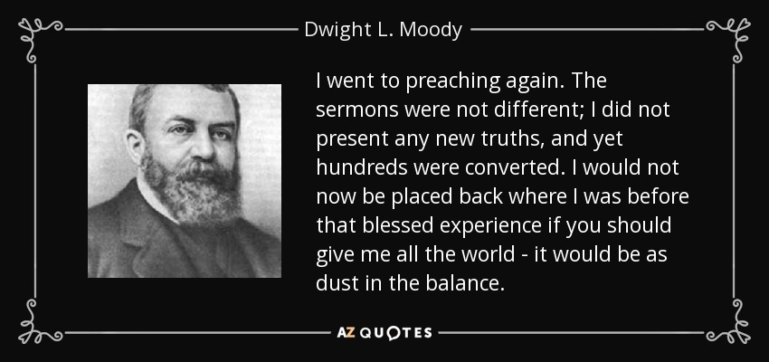 I went to preaching again. The sermons were not different; I did not present any new truths, and yet hundreds were converted. I would not now be placed back where I was before that blessed experience if you should give me all the world - it would be as dust in the balance. - Dwight L. Moody