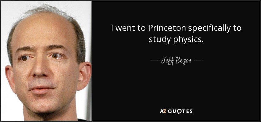 I went to Princeton specifically to study physics. - Jeff Bezos