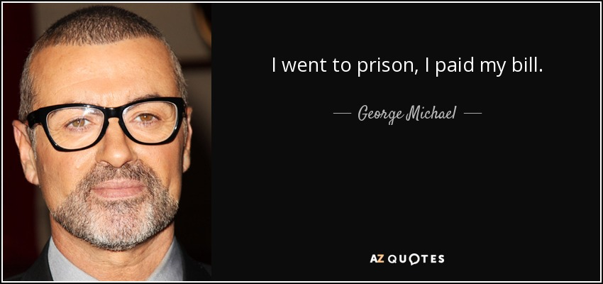 I went to prison, I paid my bill. - George Michael